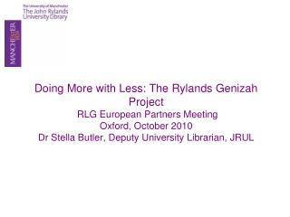 Doing More with Less: The Rylands Genizah Project  RLG European Partners Meeting Oxford, October 2010 Dr Stella Butler,