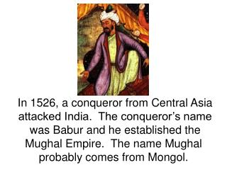 In 1526, a conqueror from Central Asia attacked India.  The conqueror s name was Babur and he established the Mughal Emp