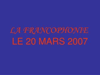 LA FRANCOPHONIE  LE 20 MARS 2007