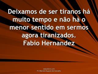 Deixamos de ser tiranos h  muito tempo e n o h  o menor sentido em sermos agora tiranizados. Fabio Hernandez