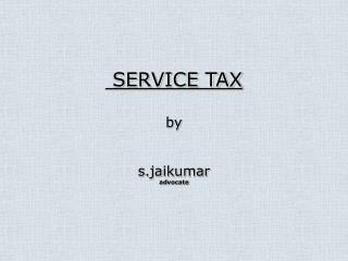 SERVICE TAX  by   s.jaikumar advocate