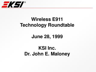 Wireless E911 Technology Roundtable  June 28, 1999  KSI Inc. Dr. John E. Maloney