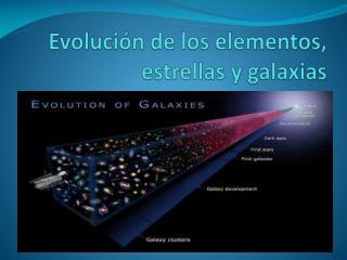 Evoluci n de los elementos, estrellas y galaxias