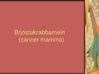 Brj stakrabbamein        cancer mamma
