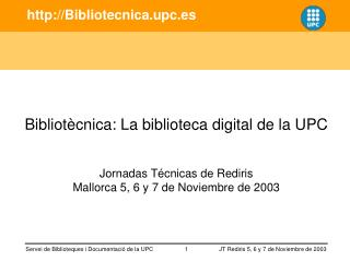 Bibliot cnica: La biblioteca digital de la UPC   Jornadas T cnicas de Rediris Mallorca 5, 6 y 7 de Noviembre de 2003