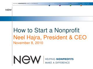 How to Start a Nonprofit Neel Hajra, President  CEO November 8, 2010