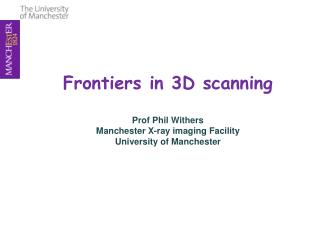 Frontiers in 3D scanning   Prof Phil Withers Manchester X-ray imaging Facility University of Manchester