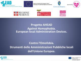 Progetto AHEAD Against Homophobia.  European local Administration Devices.   Contro l Omofobia.  Strumenti delle Amminis