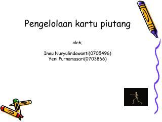 Pengelolaan kartu piutang  oleh;  Ineu Nuryulindawanti0705496 Yeni Purnamasari0703866