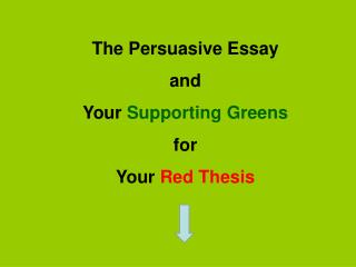 The Persuasive Essay and  Your Supporting Greens  for  Your Red Thesis