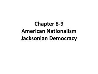 Chapter 8-9 American Nationalism Jacksonian Democracy