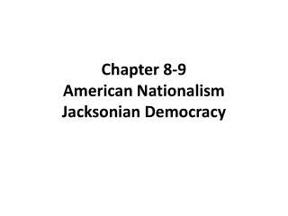 Chapter 8-9 American Nationalism Jacksonian Democracy
