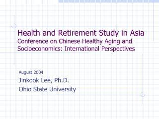 Health and Retirement Study in Asia Conference on Chinese Healthy Aging and Socioeconomics: International Perspectives