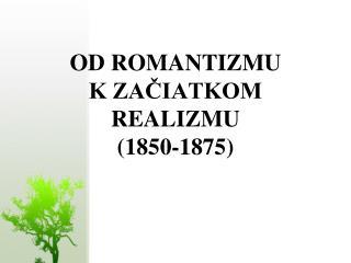OD ROMANTIZMU  K ZACIATKOM REALIZMU 1850-1875