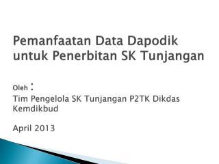 Pemanfaatan Data Dapodik untuk Penerbitan SK Tunjangan  Oleh : Tim Pengelola SK Tunjangan P2TK Dikdas Kemdikbud  April 2