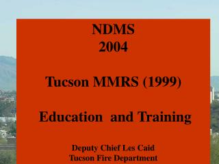 NDMS 2004  Tucson MMRS 1999    Education  and Training   Deputy Chief Les Caid Tucson Fire Department
