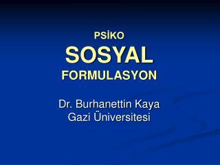 PSIKO SOSYAL  FORMULASYON  Dr. Burhanettin Kaya Gazi  niversitesi