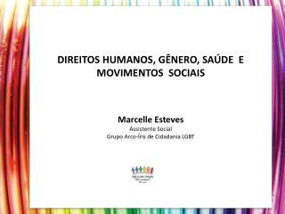 DIREITOS HUMANOS, G NERO, SA DE  E MOVIMENTOS  SOCIAIS   Marcelle Esteves Assistente Social Grupo Arco- ris de Cidadania