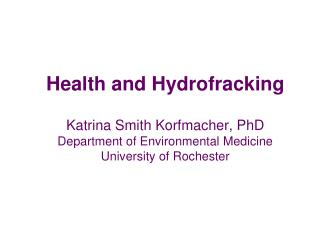 Health and Hydrofracking  Katrina Smith Korfmacher, PhD Department of Environmental Medicine University of Rochester