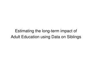 Estimating the long-term impact of  Adult Education using Data on Siblings