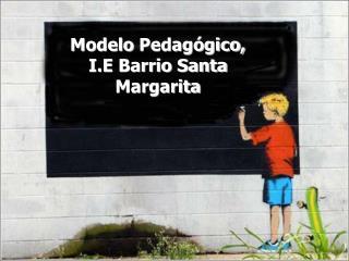 Modelo Pedag gico,  I.E Barrio Santa Margarita