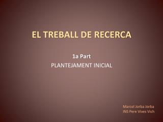 EL TREBALL DE RECERCA  1a Part PLANTEJAMENT INICIAL