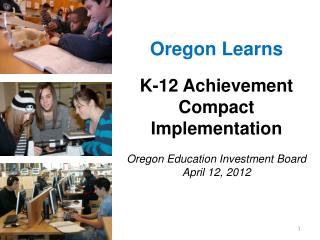 Oregon Learns  K-12 Achievement Compact Implementation  Oregon Education Investment Board April 12, 2012