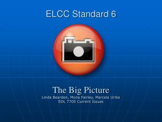 ELCC Standard 6       The Big Picture Linda Bearden, Mona Fairley, Marcela Uribe EDL 7705 Current Issues