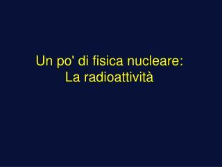 Un po di fisica nucleare: La radioattivit