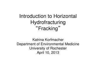 Introduction to Horizontal Hydrofracturing  Fracking   Katrina Korfmacher Department of Environmental Medicine Universit