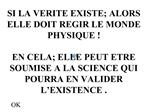 SI LA VERITE EXISTE; ALORS ELLE DOIT REGIR LE MONDE PHYSIQUE    EN CELA; ELLE PEUT ETRE SOUMISE A LA SCIENCE QUI POURRA