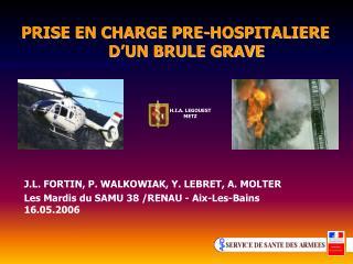 PRISE EN CHARGE PRE-HOSPITALIERE                      D UN BRULE GRAVE
