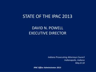 State of the IPAC 2013  David N. Powell Executive Director        Indiana Prosecuting Attorneys Council Indianapolis, In