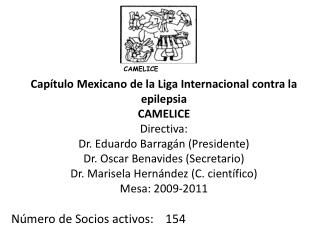 Cap tulo Mexicano de la Liga Internacional contra la epilepsia CAMELICE Directiva: Dr. Eduardo Barrag n Presidente Dr. O
