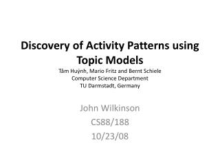 Discovery of Activity Patterns using Topic Models T m Hu nh, Mario Fritz and Bernt Schiele Computer Science Department T