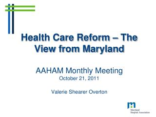 Health Care Reform   The View from Maryland  AAHAM Monthly Meeting October 21, 2011  Valerie Shearer Overton