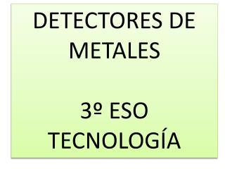 DETECTORES DE METALES  3  ESO TECNOLOG A