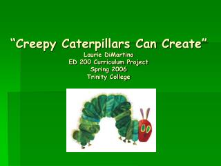 Creepy Caterpillars Can Create  Laurie DiMartino  ED 200 Curriculum Project Spring 2006 Trinity College