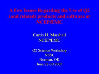 A Few Issues Regarding the Use of Q2 and related products and software at NCEP