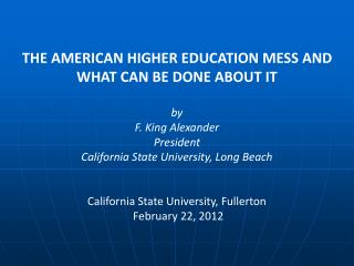 THE AMERICAN HIGHER EDUCATION MESS AND WHAT CAN BE DONE ABOUT IT   by  F. King Alexander  President  California State Un