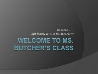 Welcome to Ms. Butcher s Class