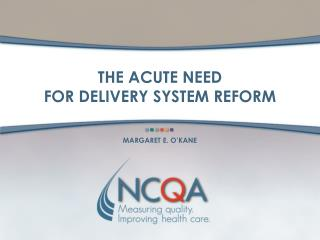 THE ACUTE NEED  FOR DELIVERY SYSTEM REFORM