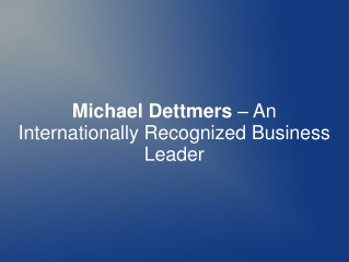 Michael Dettmers– Internationally Recognized Business Leader
