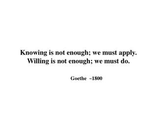 Knowing is not enough; we must apply. Willing is not enough; we must do.     Goethe  1800