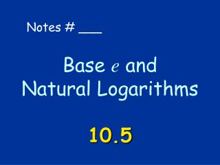 Base e and  Natural Logarithms  10.5