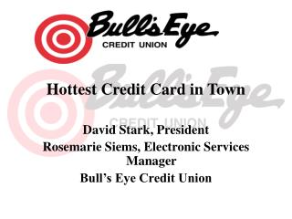 Hottest Credit Card in Town  David Stark, President Rosemarie Siems, Electronic Services Manager Bull s Eye Credit Union