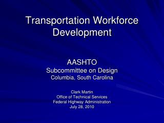 Transportation Workforce Development  AASHTO Subcommittee on Design Columbia, South Carolina  Clark Martin Office of Tec