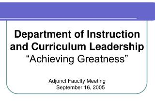 Department of Instruction and Curriculum Leadership  Achieving Greatness    Adjunct Fauclty Meeting September 16, 2005