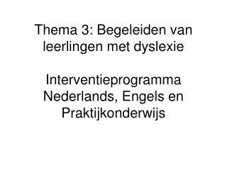 Thema 3: Begeleiden van leerlingen met dyslexie  Interventieprogramma Nederlands, Engels en Praktijkonderwijs