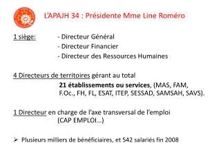 L APAJH 34 : Pr sidente Mme Line Rom ro  1 si ge: - Directeur G n ral    - Directeur Financier    - Directeur des Ressou